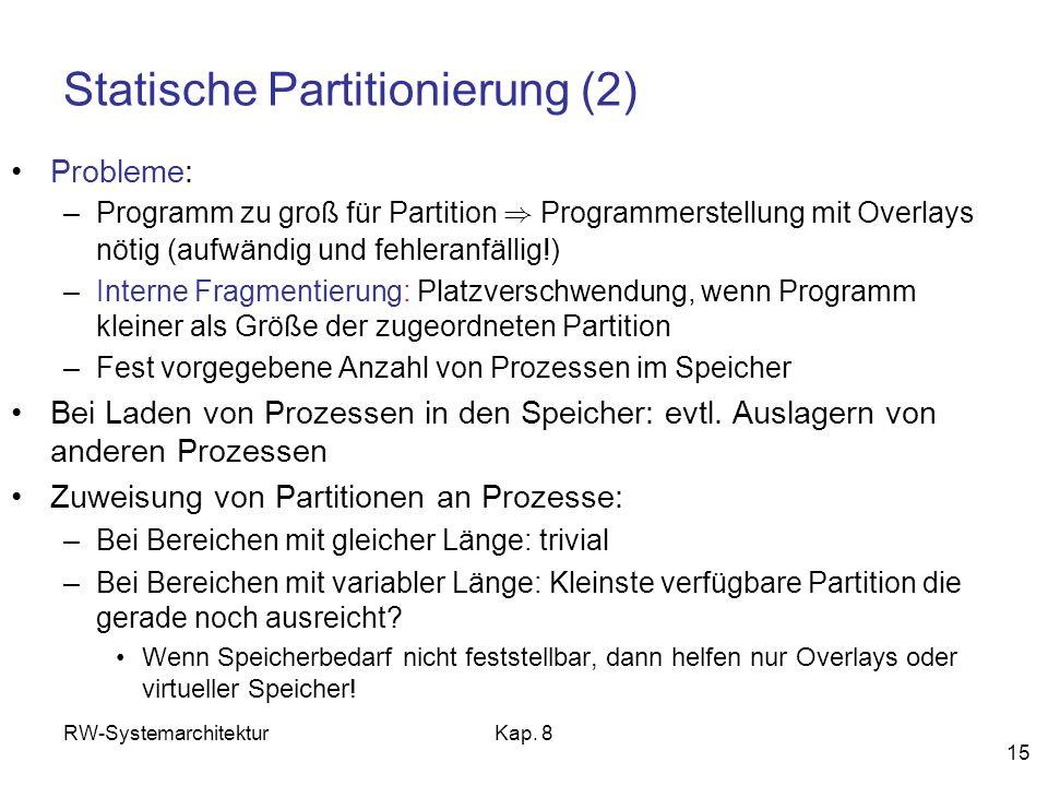 RW-SystemarchitekturKap. 8 15 Statische Partitionierung (2) Probleme: –Programm zu groß für Partition ) Programmerstellung mit Overlays nötig (aufwänd