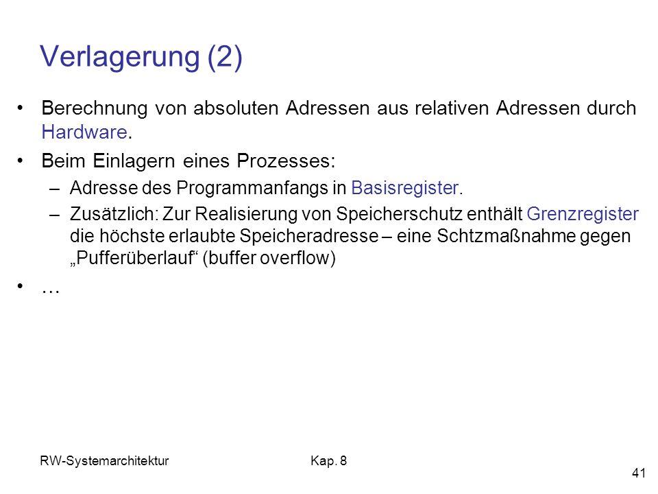 RW-SystemarchitekturKap. 8 41 Verlagerung (2) Berechnung von absoluten Adressen aus relativen Adressen durch Hardware. Beim Einlagern eines Prozesses: