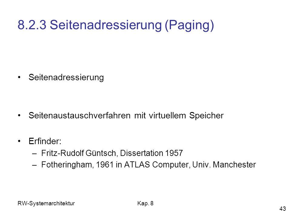 RW-SystemarchitekturKap. 8 43 8.2.3 Seitenadressierung (Paging) Seitenadressierung Seitenaustauschverfahren mit virtuellem Speicher Erfinder: –Fritz-R