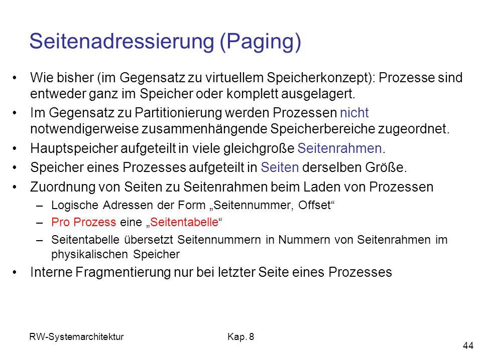 RW-SystemarchitekturKap. 8 44 Seitenadressierung (Paging) Wie bisher (im Gegensatz zu virtuellem Speicherkonzept): Prozesse sind entweder ganz im Spei