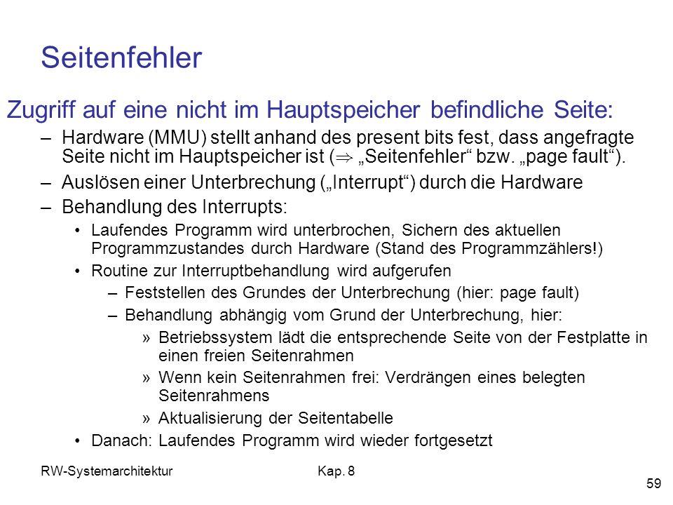 RW-SystemarchitekturKap. 8 59 Seitenfehler Zugriff auf eine nicht im Hauptspeicher befindliche Seite: –Hardware (MMU) stellt anhand des present bits f