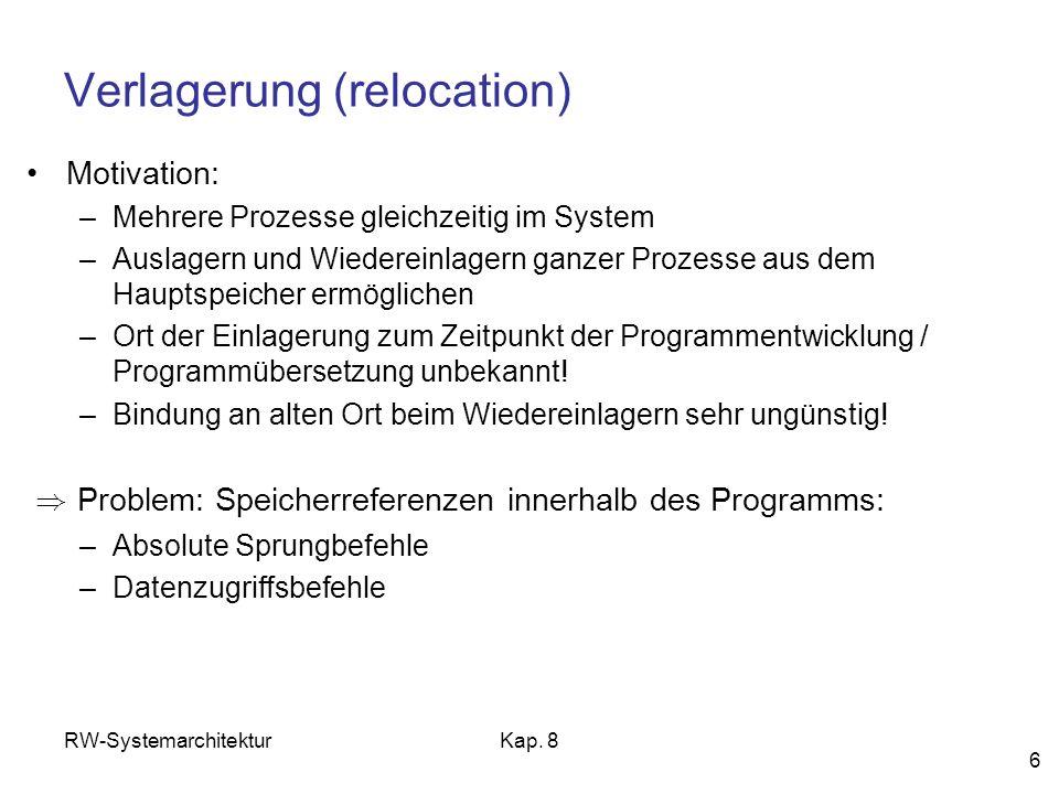 RW-SystemarchitekturKap. 8 6 Verlagerung (relocation) Motivation: –Mehrere Prozesse gleichzeitig im System –Auslagern und Wiedereinlagern ganzer Proze