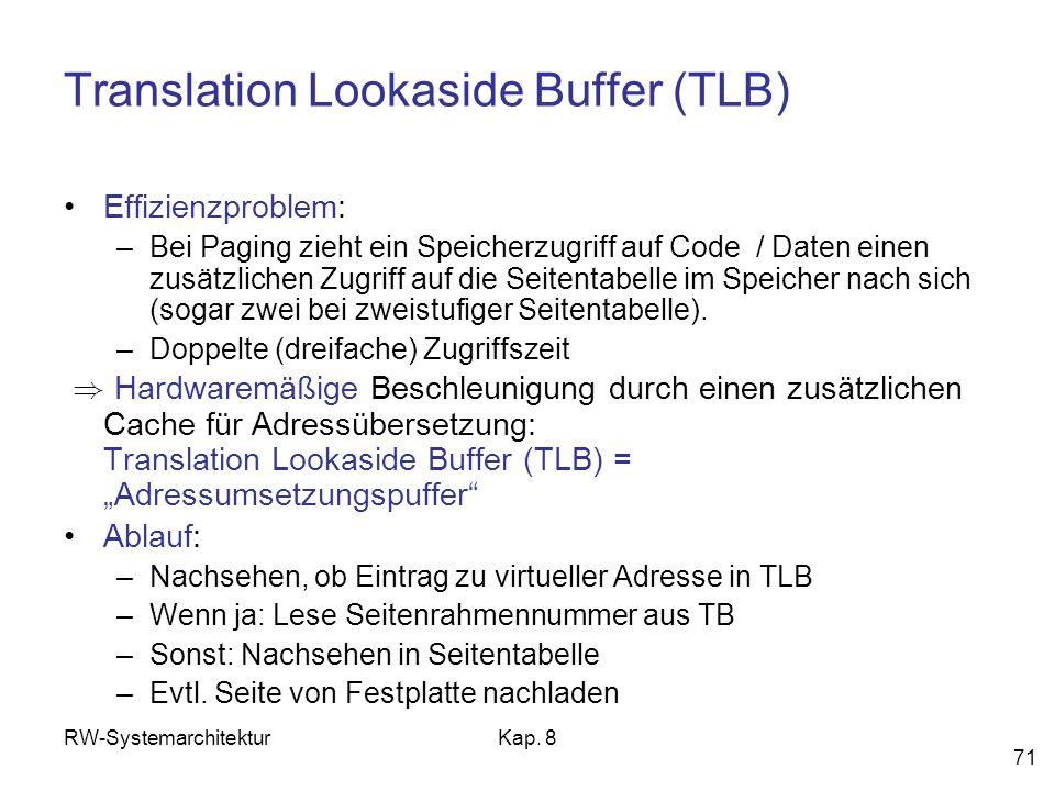 RW-SystemarchitekturKap. 8 71 Translation Lookaside Buffer (TLB) Effizienzproblem: –Bei Paging zieht ein Speicherzugriff auf Code / Daten einen zusätz