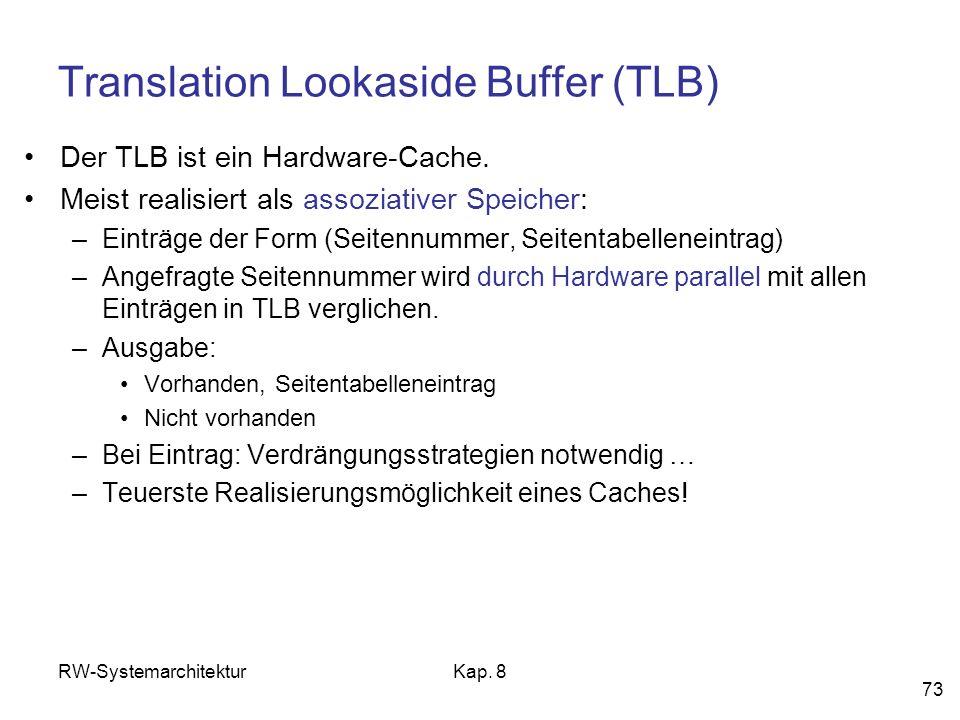RW-SystemarchitekturKap. 8 73 Translation Lookaside Buffer (TLB) Der TLB ist ein Hardware-Cache. Meist realisiert als assoziativer Speicher: –Einträge