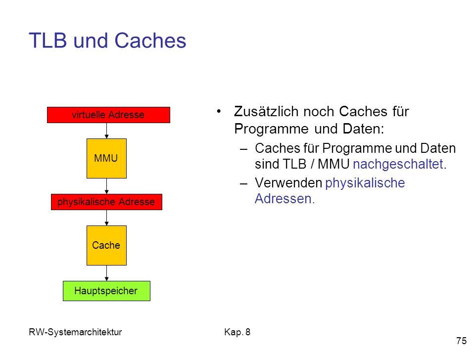 RW-SystemarchitekturKap. 8 75 TLB und Caches Zusätzlich noch Caches für Programme und Daten: –Caches für Programme und Daten sind TLB / MMU nachgescha