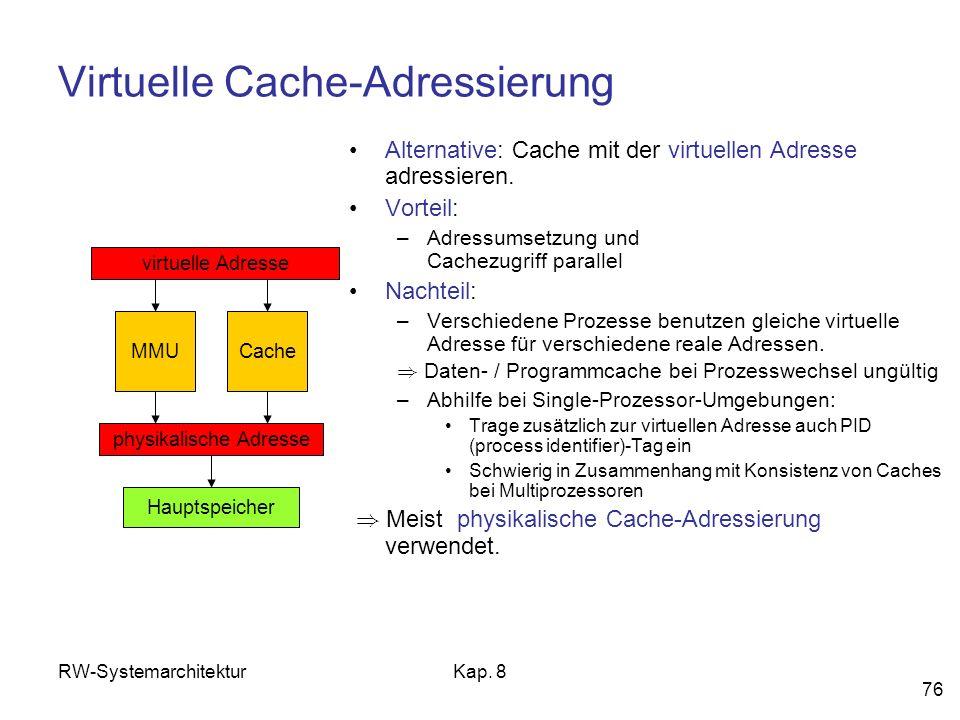 RW-SystemarchitekturKap. 8 76 Virtuelle Cache-Adressierung Alternative: Cache mit der virtuellen Adresse adressieren. Vorteil: –Adressumsetzung und Ca