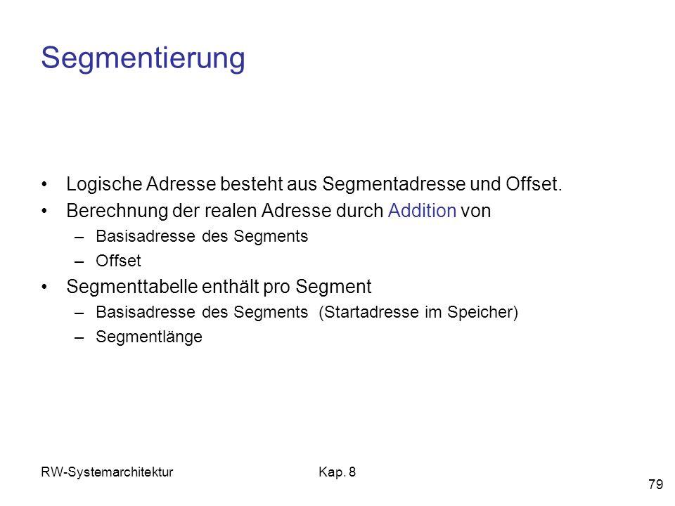 RW-SystemarchitekturKap. 8 79 Segmentierung Logische Adresse besteht aus Segmentadresse und Offset. Berechnung der realen Adresse durch Addition von –