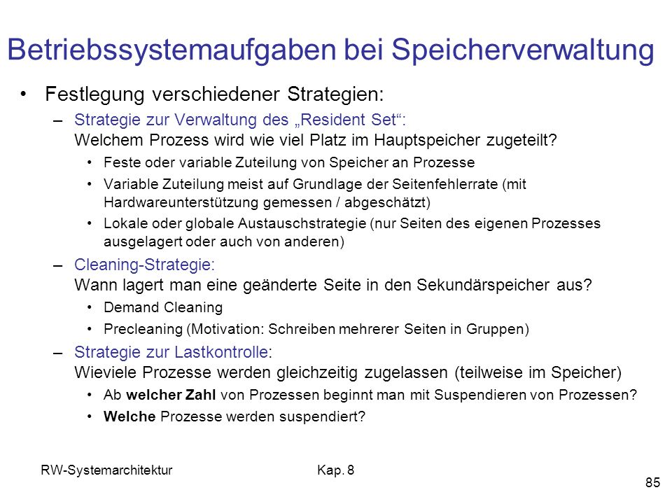 RW-SystemarchitekturKap. 8 85 Festlegung verschiedener Strategien: –Strategie zur Verwaltung des Resident Set: Welchem Prozess wird wie viel Platz im