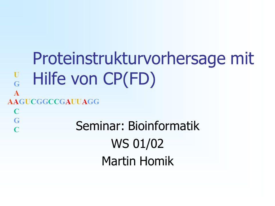 AAGUCGGCCGAUUAGG UGACGCUGACGC Proteinstrukturvorhersage mit Hilfe von CP(FD) Seminar: Bioinformatik WS 01/02 Martin Homik