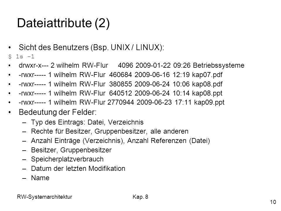 RW-SystemarchitekturKap. 8 10 Dateiattribute (2) Sicht des Benutzers (Bsp. UNIX / LINUX): $ ls –l drwxr-x--- 2 wilhelm RW-Flur 4096 2009-01-22 09:26 B