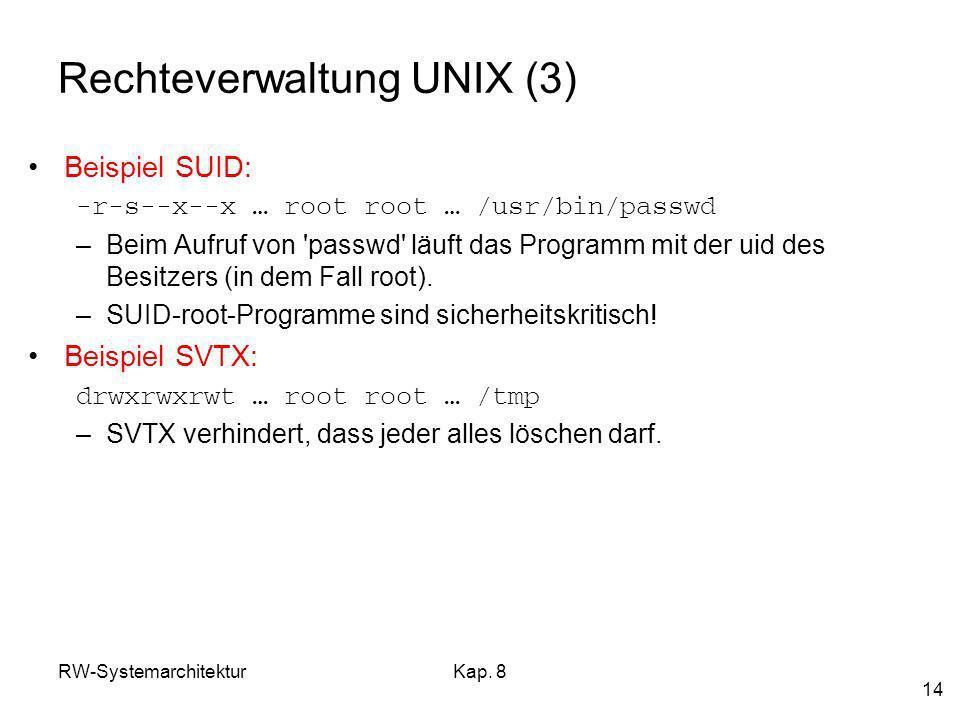 RW-SystemarchitekturKap. 8 14 Rechteverwaltung UNIX (3) Beispiel SUID: -r-s--x--x … root root … /usr/bin/passwd –Beim Aufruf von 'passwd' läuft das Pr