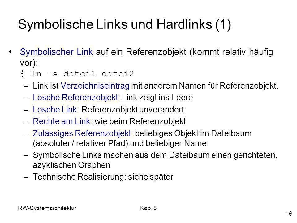 RW-SystemarchitekturKap. 8 19 Symbolische Links und Hardlinks (1) Symbolischer Link auf ein Referenzobjekt (kommt relativ häufig vor): $ ln -s datei1