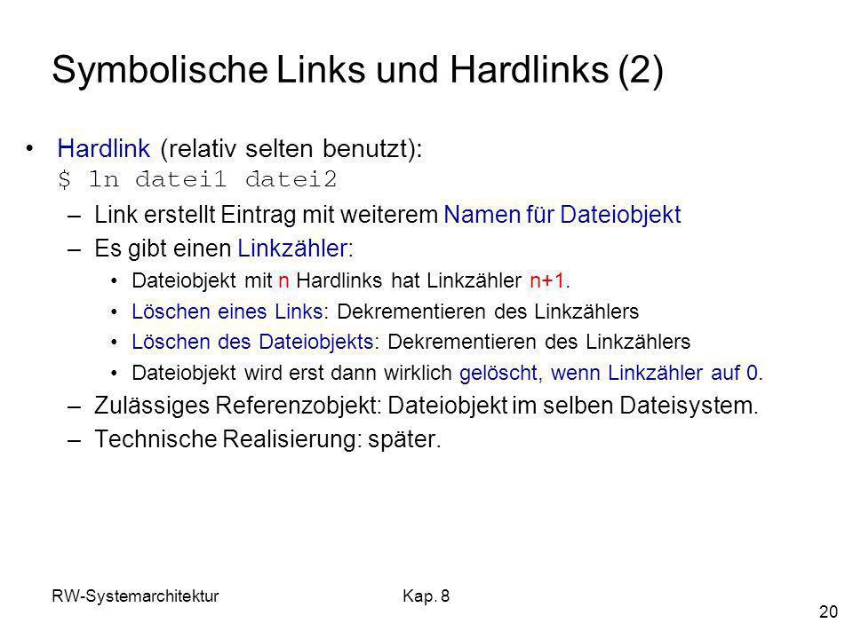RW-SystemarchitekturKap. 8 20 Symbolische Links und Hardlinks (2) Hardlink (relativ selten benutzt): $ ln datei1 datei2 –Link erstellt Eintrag mit wei