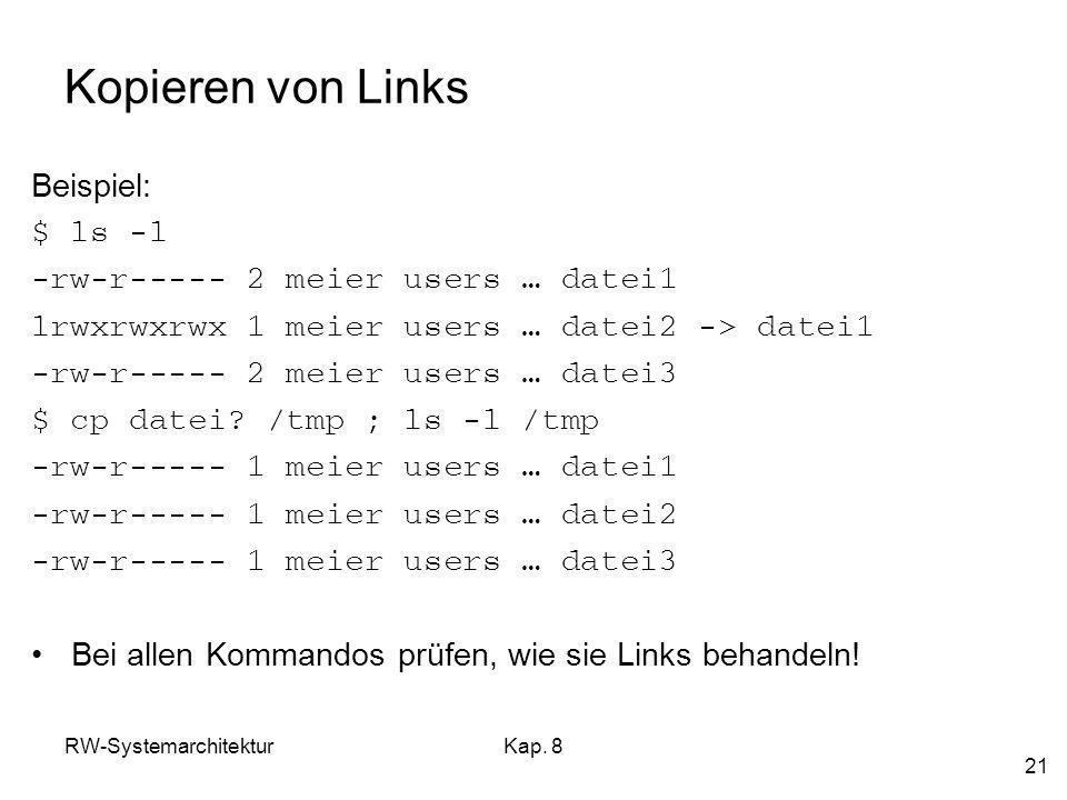 RW-SystemarchitekturKap. 8 21 Kopieren von Links Beispiel: $ ls -l -rw-r----- 2 meier users … datei1 lrwxrwxrwx 1 meier users … datei2 -> datei1 -rw-r