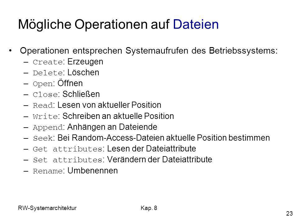 RW-SystemarchitekturKap. 8 23 Mögliche Operationen auf Dateien Operationen entsprechen Systemaufrufen des Betriebssystems: – Create : Erzeugen – Delet