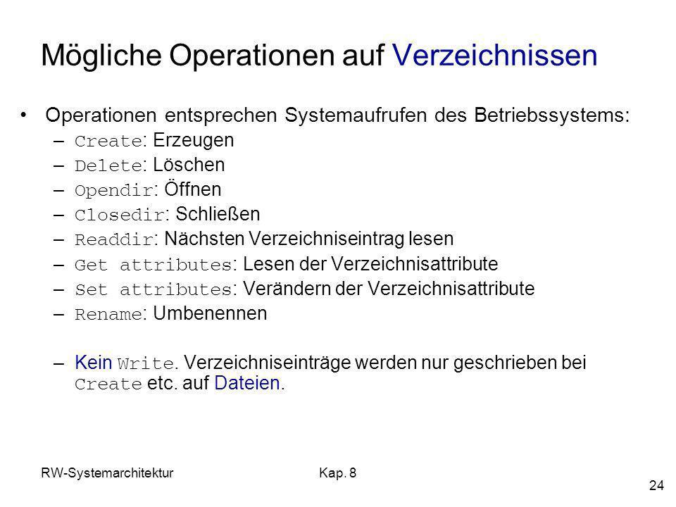 RW-SystemarchitekturKap. 8 24 Mögliche Operationen auf Verzeichnissen Operationen entsprechen Systemaufrufen des Betriebssystems: – Create : Erzeugen