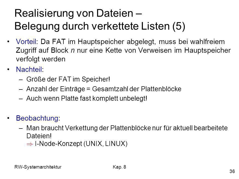 RW-SystemarchitekturKap. 8 36 Realisierung von Dateien – Belegung durch verkettete Listen (5) Vorteil: Da FAT im Hauptspeicher abgelegt, muss bei wahl