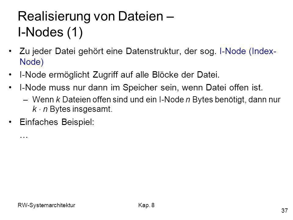 RW-SystemarchitekturKap. 8 37 Realisierung von Dateien – I-Nodes (1) Zu jeder Datei gehört eine Datenstruktur, der sog. I-Node (Index- Node) I-Node er