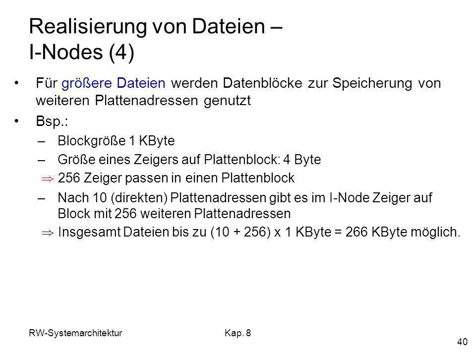 RW-SystemarchitekturKap. 8 40 Realisierung von Dateien – I-Nodes (4) Für größere Dateien werden Datenblöcke zur Speicherung von weiteren Plattenadress