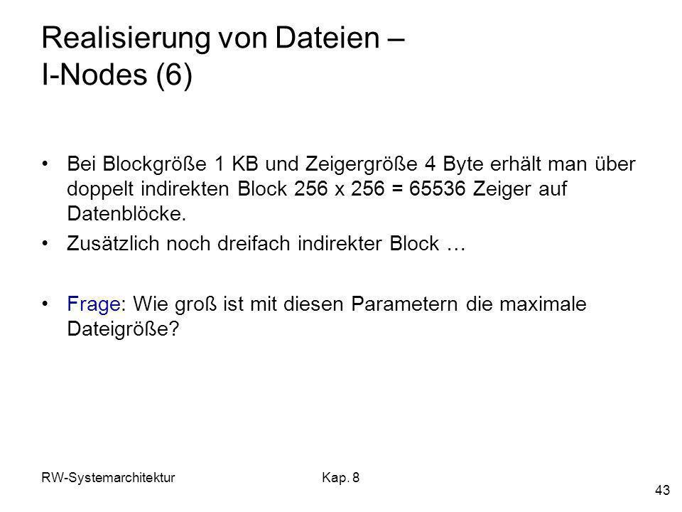 RW-SystemarchitekturKap. 8 43 Realisierung von Dateien – I-Nodes (6) Bei Blockgröße 1 KB und Zeigergröße 4 Byte erhält man über doppelt indirekten Blo