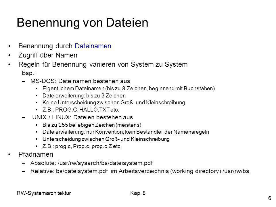 RW-SystemarchitekturKap. 8 6 Benennung von Dateien Benennung durch Dateinamen Zugriff über Namen Regeln für Benennung variieren von System zu System B