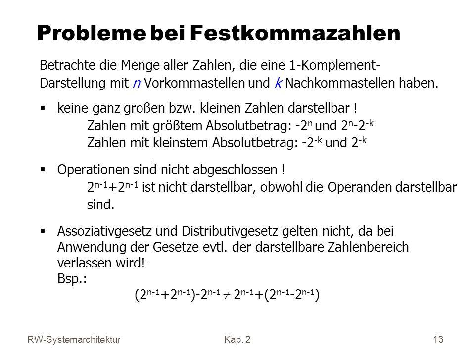RW-SystemarchitekturKap. 2 13 Probleme bei Festkommazahlen Betrachte die Menge aller Zahlen, die eine 1-Komplement- Darstellung mit n Vorkommastellen