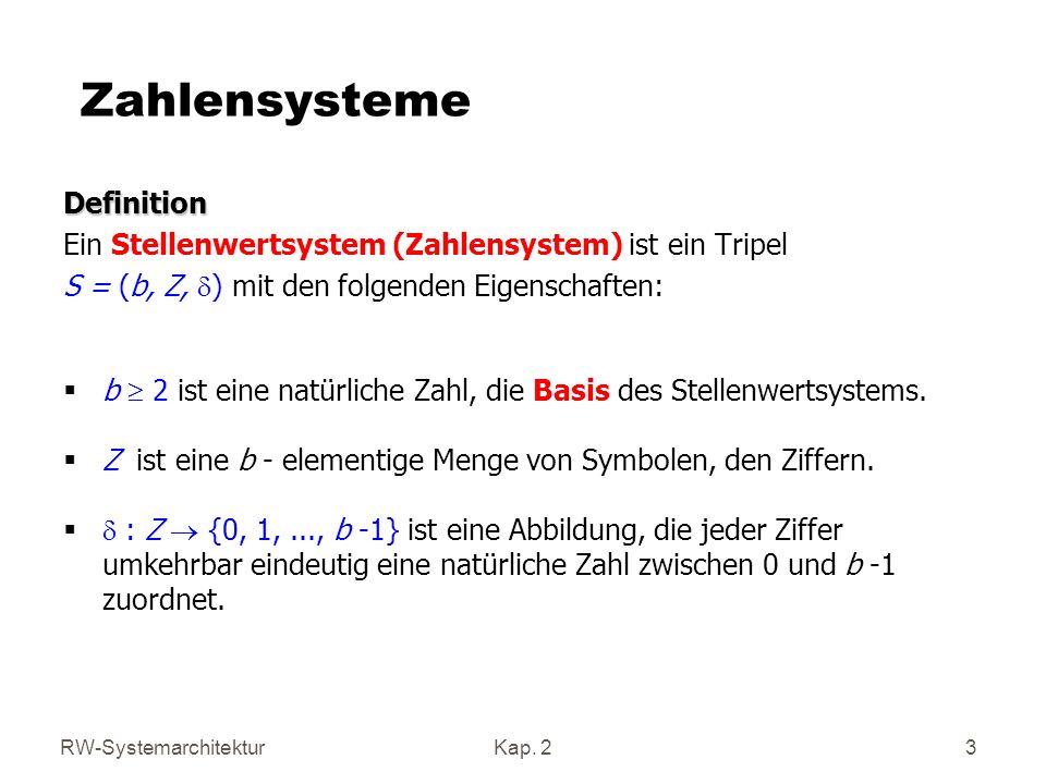 RW-SystemarchitekturKap. 2 3 Zahlensysteme Definition Ein Stellenwertsystem (Zahlensystem) ist ein Tripel S = (b, Z, ) mit den folgenden Eigenschaften