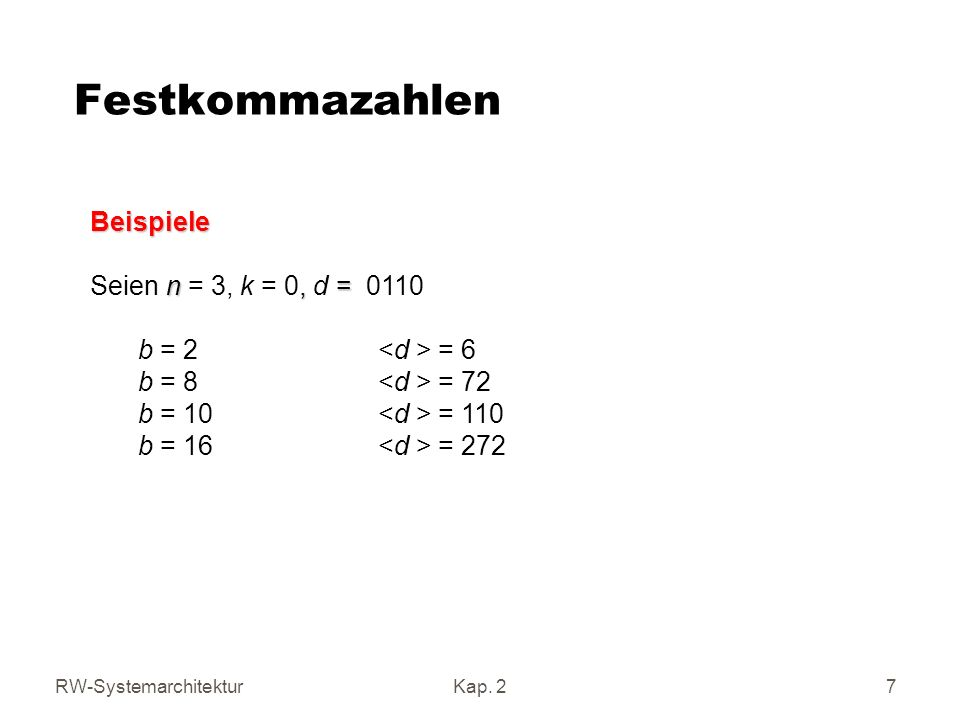 RW-SystemarchitekturKap. 2 7 Festkommazahlen Beispiele n, = Seien n = 3, k = 0, d = 0110 b = 2 = 6 b = 8 = 72 b = 10 = 110 b = 16 = 272