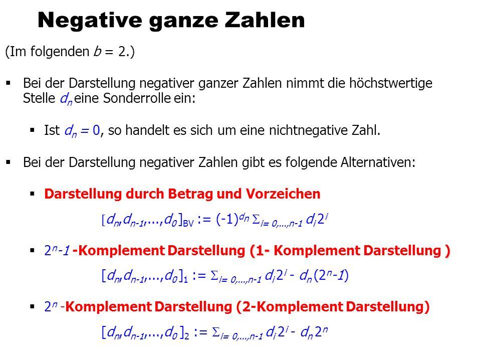 Negative ganze Zahlen (Im folgenden b = 2.) Bei der Darstellung negativer ganzer Zahlen nimmt die höchstwertige Stelle d n eine Sonderrolle ein: Ist d