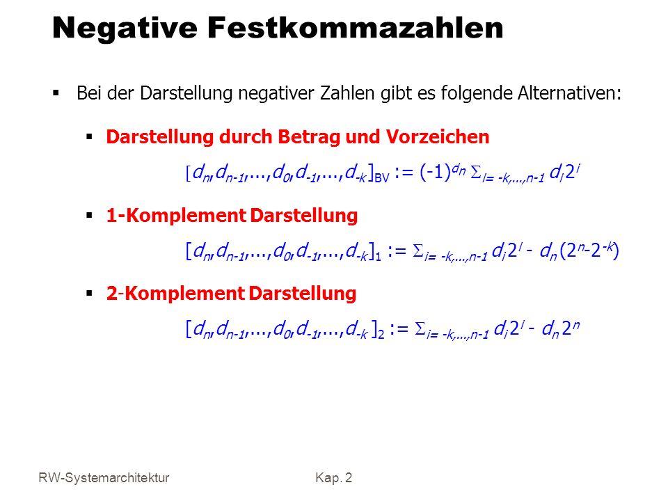 Betrag und Vorzeichen d n,d n-1,...,d 0,d -1,...,d -k ] BV := (-1) d n i= -k,...,n-1 d i 2 i Eigenschaften: - Der Zahlenbereich ist symmetrisch: - Kleinste Zahl: -(2 n -2 -k ) - Größte Zahl: 2 n -2 -k - Man erhält zu a die inverse Zahl, indem man das erste Bit komplementiert.