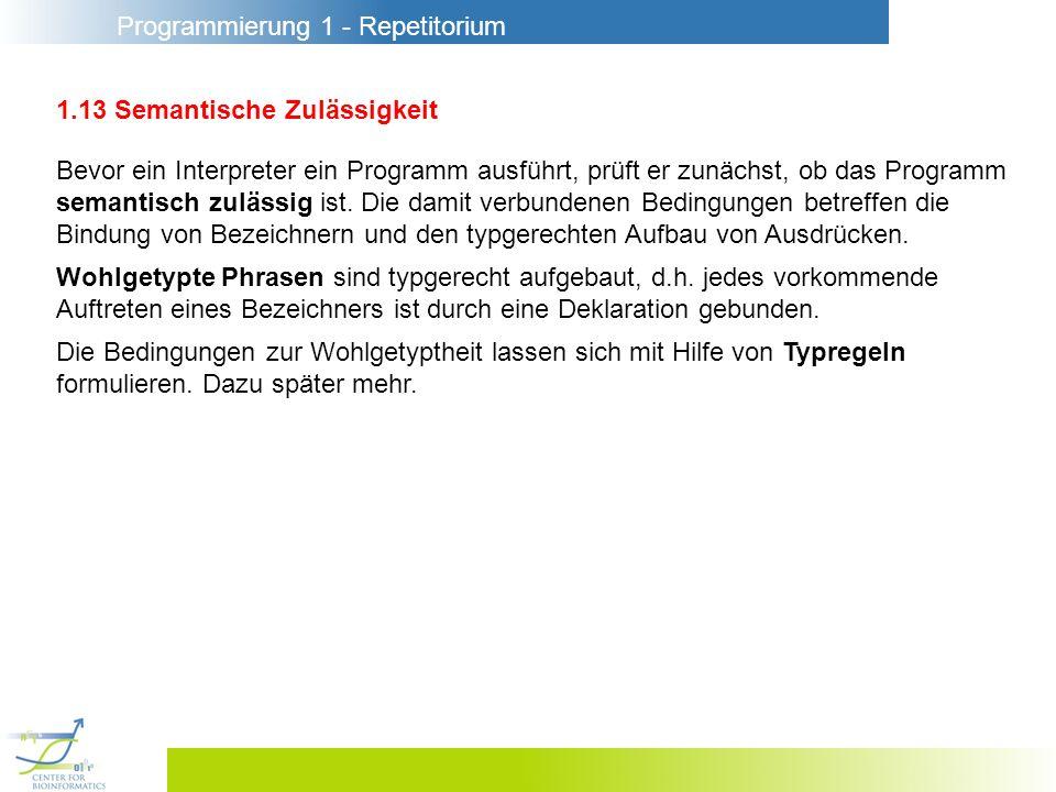 Programmierung 1 - Repetitorium 1.13 Semantische Zulässigkeit Bevor ein Interpreter ein Programm ausführt, prüft er zunächst, ob das Programm semantis