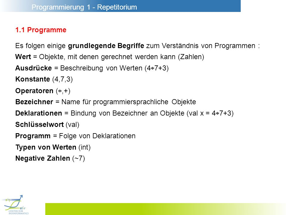Programmierung 1 - Repetitorium 1.1 Programme Wert = Objekte, mit denen gerechnet werden kann (Zahlen) Ausdrücke = Beschreibung von Werten (4 7+3) Kon