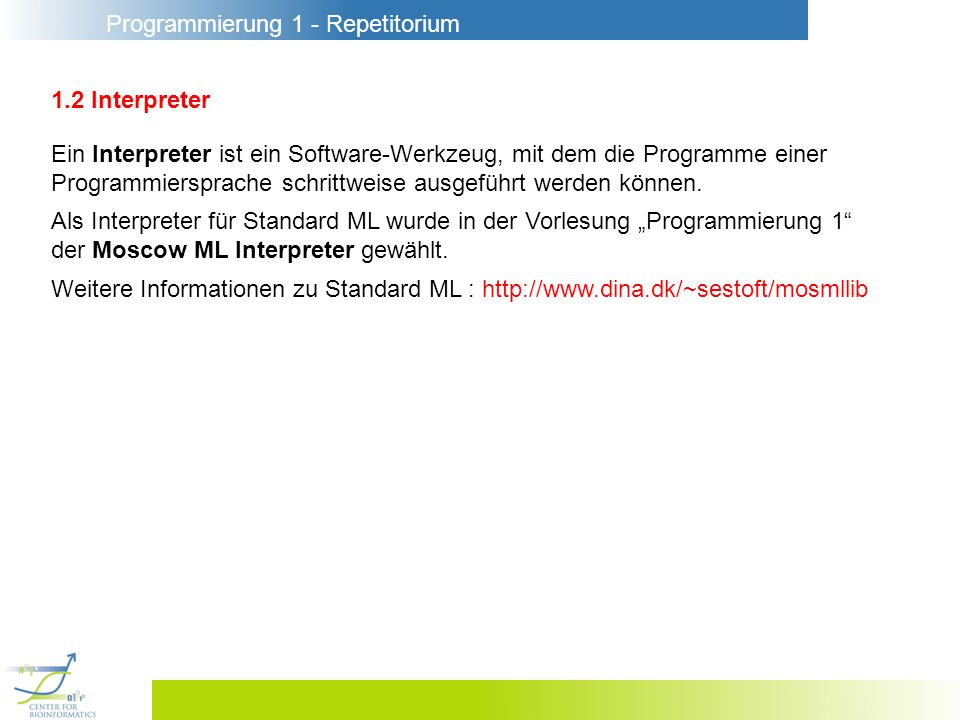 Programmierung 1 - Repetitorium 1.2 Interpreter Ein Interpreter ist ein Software-Werkzeug, mit dem die Programme einer Programmiersprache schrittweise