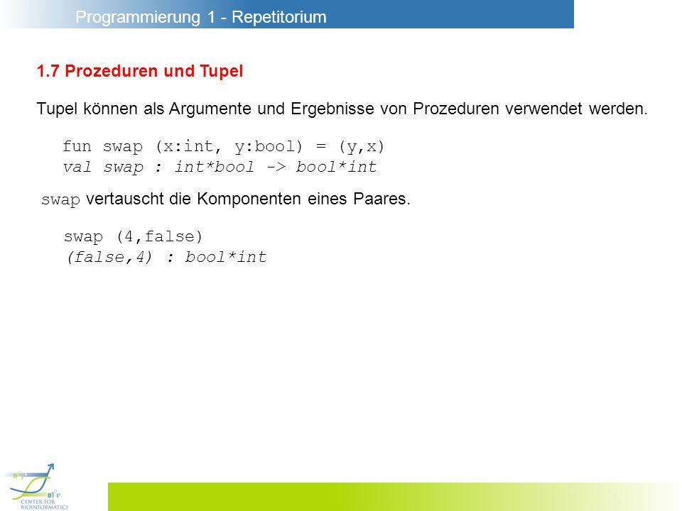 Programmierung 1 - Repetitorium 1.7 Prozeduren und Tupel Tupel können als Argumente und Ergebnisse von Prozeduren verwendet werden. fun swap (x:int, y
