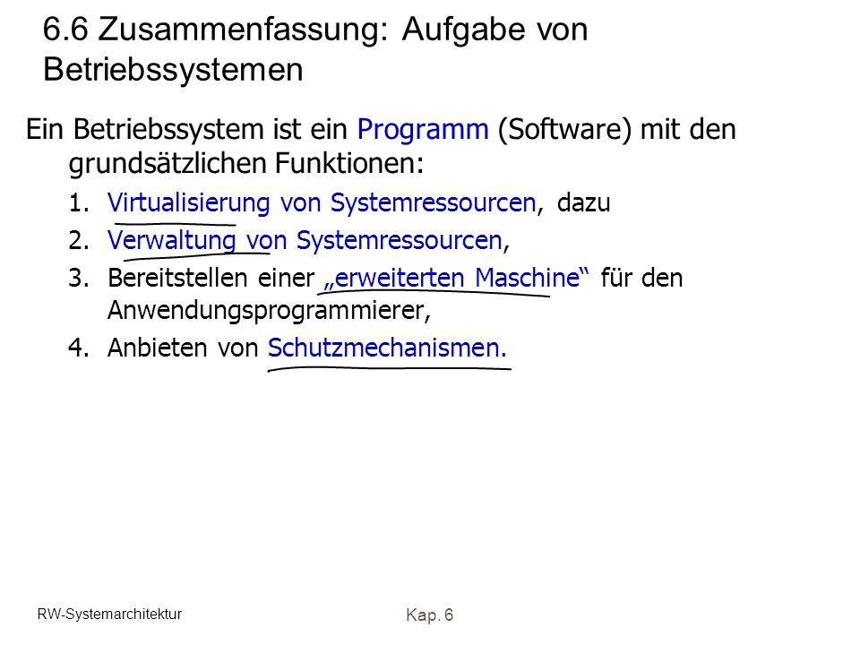 RW-Systemarchitektur Kap. 6 6.6 Zusammenfassung: Aufgabe von Betriebssystemen Ein Betriebssystem ist ein Programm (Software) mit den grundsätzlichen F