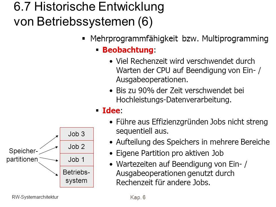 RW-Systemarchitektur Kap. 6 6.7 Historische Entwicklung von Betriebssystemen (6) Mehrprogrammfähigkeit bzw. Multiprogramming Beobachtung: Viel Rechenz