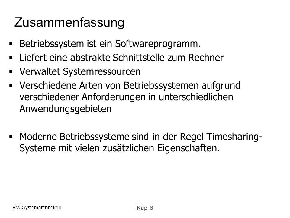 RW-Systemarchitektur Kap. 6 Zusammenfassung Betriebssystem ist ein Softwareprogramm. Liefert eine abstrakte Schnittstelle zum Rechner Verwaltet System