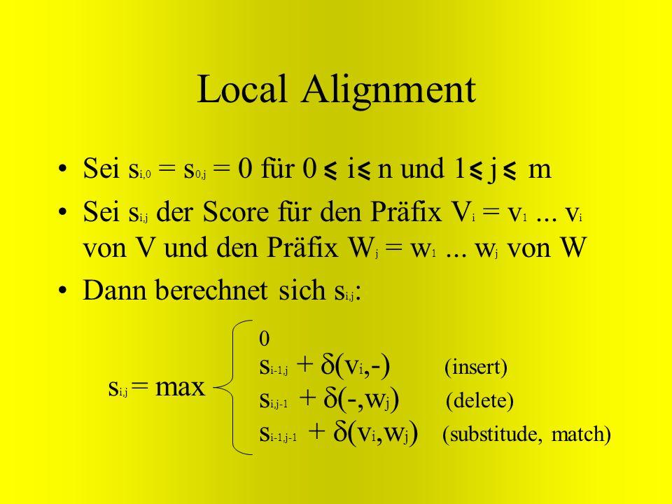Local Alignment Sei s i,0 = s 0,j = 0 für 0 i n und 1 j m Sei s i,j der Score für den Präfix V i = v 1... v i von V und den Präfix W j = w 1... w j vo