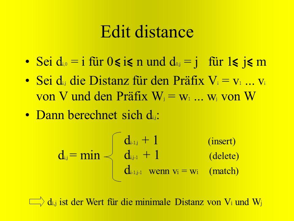 Edit distance Sei d i,0 = i für 0 i n und d 0,j = j für 1 j m Sei d i,j die Distanz für den Präfix V i = v 1... v i von V und den Präfix W j = w 1...