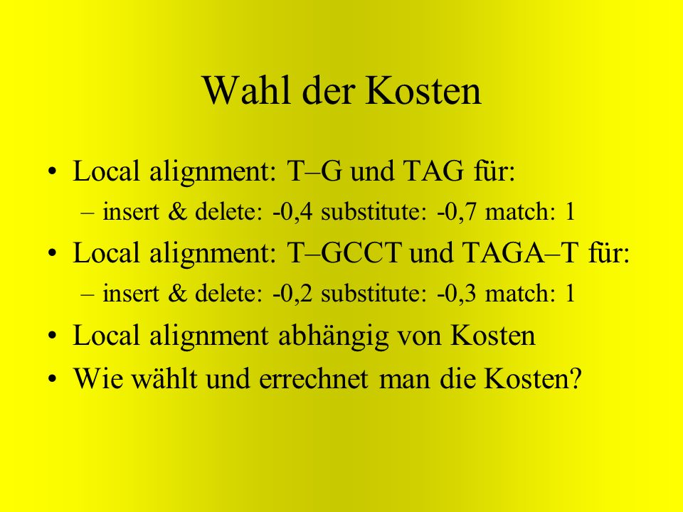 Wahl der Kosten Local alignment: T–G und TAG für: –insert & delete: -0,4 substitute: -0,7 match: 1 Local alignment: T–GCCT und TAGA–T für: –insert & d