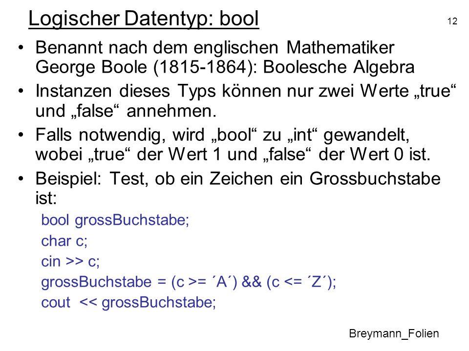 12 Logischer Datentyp: bool Benannt nach dem englischen Mathematiker George Boole (1815-1864): Boolesche Algebra Instanzen dieses Typs können nur zwei