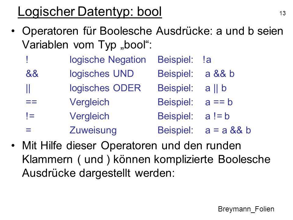 13 Logischer Datentyp: bool Operatoren für Boolesche Ausdrücke: a und b seien Variablen vom Typ bool: !logische Negation Beispiel: !a &&logisches UNDB