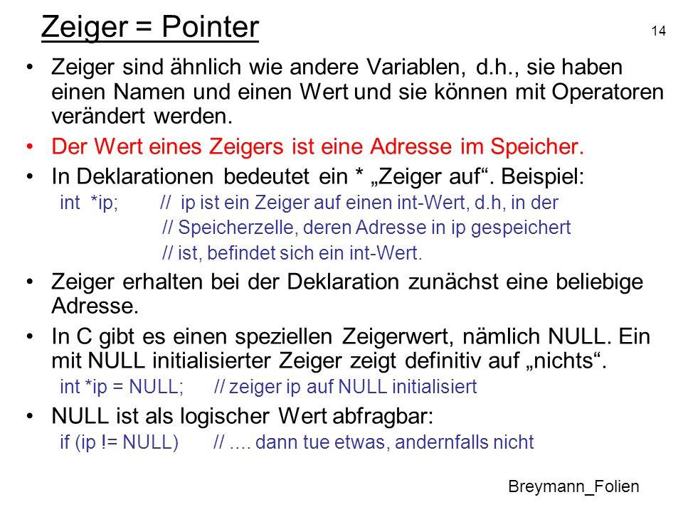 14 Zeiger = Pointer Zeiger sind ähnlich wie andere Variablen, d.h., sie haben einen Namen und einen Wert und sie können mit Operatoren verändert werde