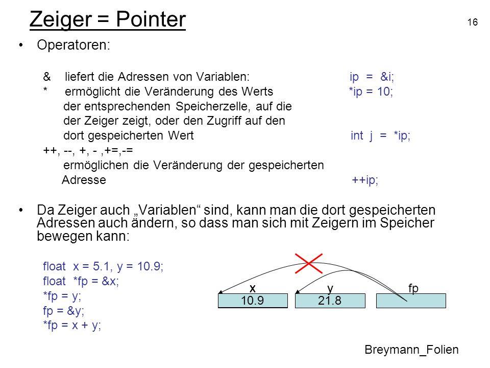 16 Zeiger = Pointer Operatoren: & liefert die Adressen von Variablen: ip = &i; * ermöglicht die Veränderung des Werts *ip = 10; der entsprechenden Spe
