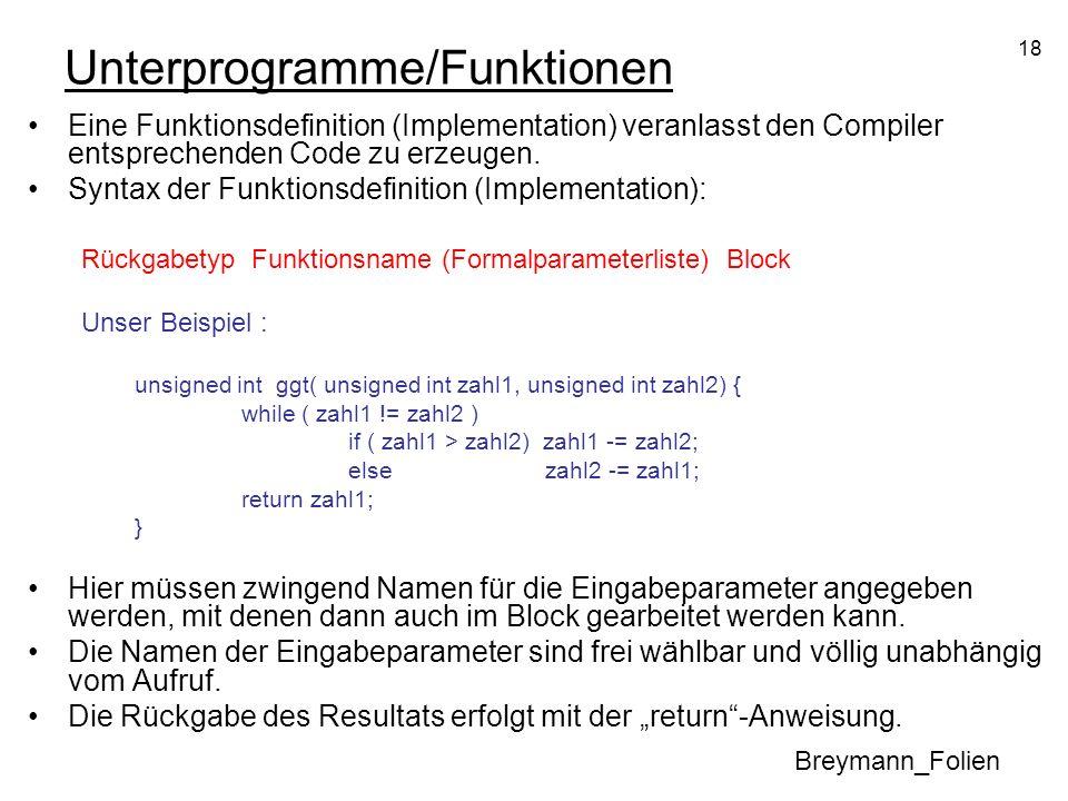 18 Unterprogramme/Funktionen Eine Funktionsdefinition (Implementation) veranlasst den Compiler entsprechenden Code zu erzeugen. Syntax der Funktionsde