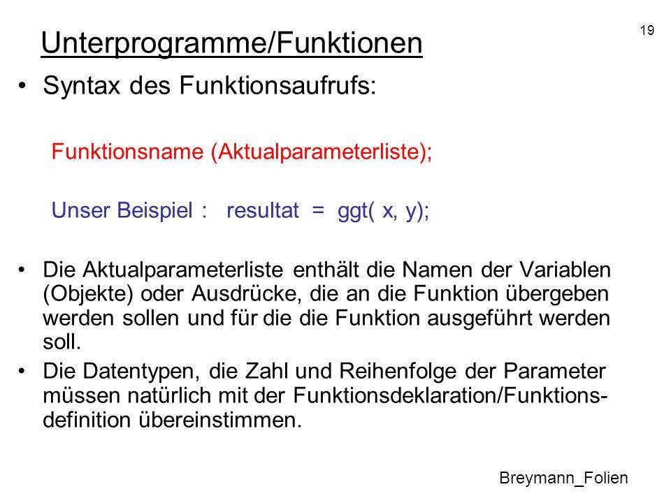 19 Unterprogramme/Funktionen Syntax des Funktionsaufrufs: Funktionsname (Aktualparameterliste); Unser Beispiel : resultat = ggt( x, y); Die Aktualpara