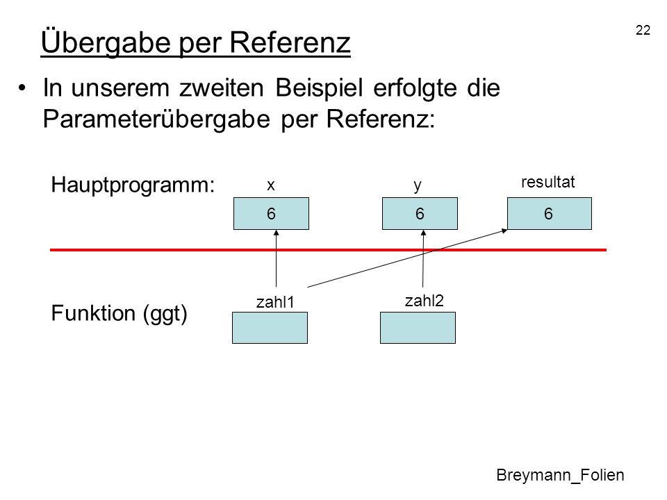 22 Übergabe per Referenz In unserem zweiten Beispiel erfolgte die Parameterübergabe per Referenz: Hauptprogramm: Funktion (ggt) Breymann_Folien 30 x 1