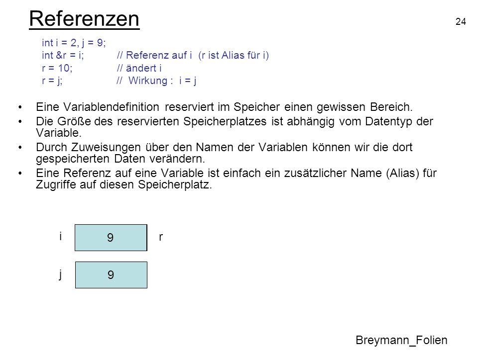 24 Referenzen int i = 2, j = 9; int &r = i; // Referenz auf i (r ist Alias für i) r = 10; // ändert i r = j; // Wirkung : i = j Eine Variablendefiniti