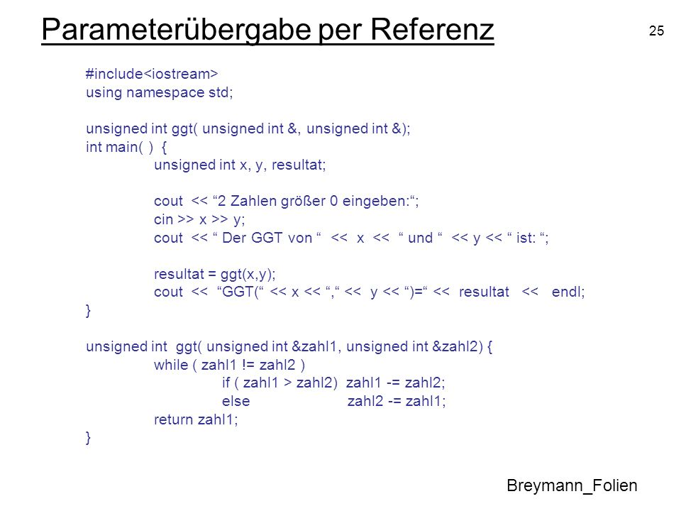 25 Parameterübergabe per Referenz #include using namespace std; unsigned int ggt( unsigned int &, unsigned int &); int main( ) { unsigned int x, y, re