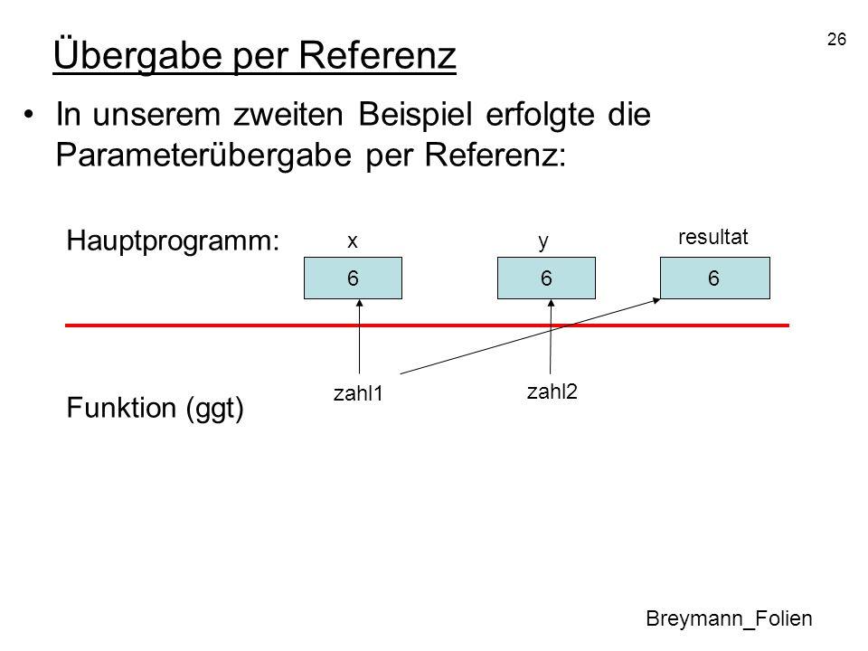 26 Übergabe per Referenz In unserem zweiten Beispiel erfolgte die Parameterübergabe per Referenz: Hauptprogramm: Funktion (ggt) Breymann_Folien 30 x 1